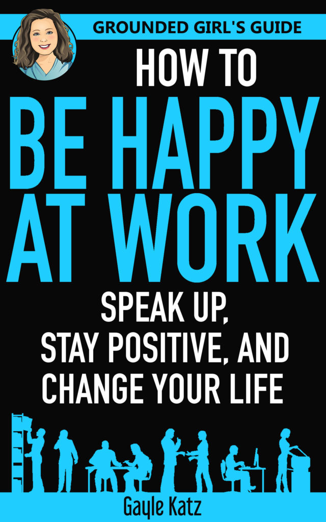 Grounded Girl's Guide - How To Be Happy At Work - Speak Up, Stay Positive, and Change Your Life